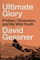 Ultimate Glory - Frisbee, Obsession, and My Wild Youth ebook by David Gessner