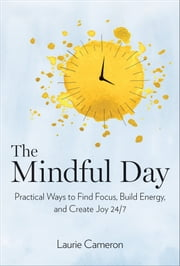 The Mindful Day - Practical Ways to Find Focus, Calm, and Joy From Morning to Evening ebook by Laurie Cameron