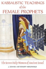 Kabbalistic Teachings of the Female Prophets - The Seven Holy Women of Ancient Israel ebook by J. Zohara Meyerhoff Hieronimus, D.H.L.