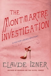 The Montmartre Investigation - A Victor Legris Mystery ebook by Claude Izner