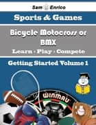 A Beginners Guide to Bicycle Motocross or BMX (Volume 1) ebook by Isreal Moon