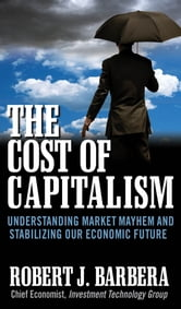 The Cost of Capitalism: Understanding Market Mayhem and Stabilizing our Economic Future ebook by Robert Barbera