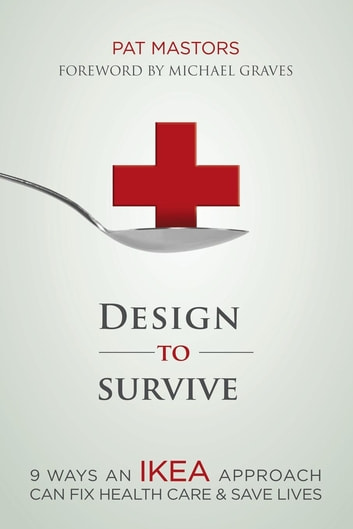 Design to Survive - 9 Ways an IKEA Approach Can Fix Health Care and Save Lives ebook by Pat Mastors