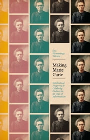 Making Marie Curie - Intellectual Property and Celebrity Culture in an Age of Information ebook by Eva Hemmungs Wirtén