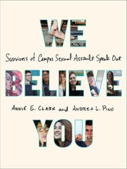 We Believe You - Survivors of Campus Sexual Assault Speak Out ebook by Annie E. Clark, Andrea L. Pino