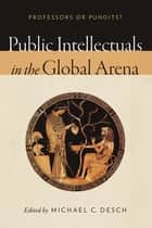 Public Intellectuals in the Global Arena ebook by Michael C. Desch