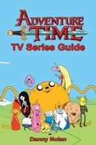 Adventure Time TV Series Guide ebook by Danny Nolan