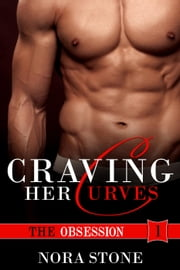 Craving Her Curves: The Obsession - Curves & Obsession, #1 ebook by Nora Stone