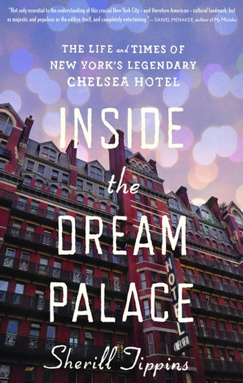 Inside the Dream Palace - The Life and Times of New York's Legendary Chelsea Hotel ebook by Sherill Tippins
