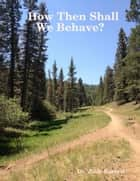 How Then Shall We Behave? ebook by Dr. Judy Barrett