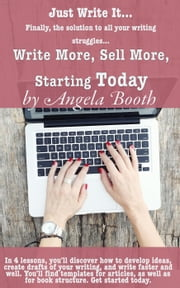 Just Write It: Write More, Sell More, Starting Today ebook by Angela Booth