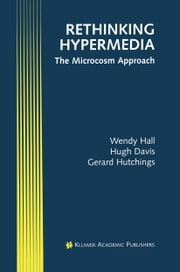Rethinking Hypermedia - The Microcosm Approach ebook by Wendy Hall,Hugh Davis,Gerard Hutchings
