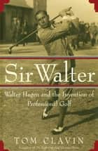 Sir Walter - Walter Hagen and the Invention of Professional Golf ebook by Tom Clavin