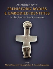 An Archaeology of Prehistoric Bodies and Embodied Identities in the Eastern Mediterranean ebook by Maria Mina,Sevi Triantaphyllou,Yiannis Papadatos