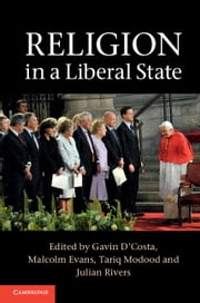 Religion in a Liberal State ebook by Gavin D'Costa,Malcolm Evans,Tariq Modood,Julian Rivers