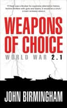 Weapons of Choice: World War 2.1: World War 2.1 ebook by John Birmingham