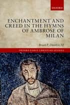 Enchantment and Creed in the Hymns of Ambrose of Milan ebook by Brian P. Dunkle, SJ