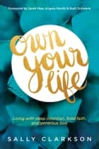 Own Your Life - Living with Deep Intention, Bold Faith, and Generous Love ebook by Sally Clarkson, Sarah Mae, Angela Perritt,...
