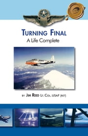 Turning Final, A Life Complete ebook by Jim Reed Lt. Col. USAF (ret)