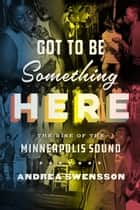 Got to Be Something Here - The Rise of the Minneapolis Sound ebook by Andrea Swensson