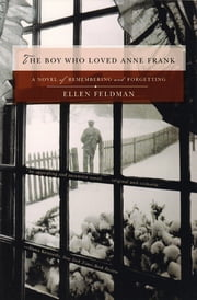 The Boy Who Loved Anne Frank: A Novel ebook by Ellen Feldman