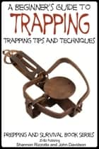A Beginner's Guide to Trapping: Trapping Tips and Techniques ebook by Shannon Rizzotto, John Davidson