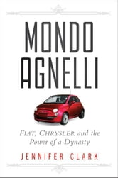 Mondo Agnelli - Fiat, Chrysler, and the Power of a Dynasty ebook by Jennifer Clark