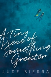 A Tiny Piece of Something Greater ebook by Jude Sierra