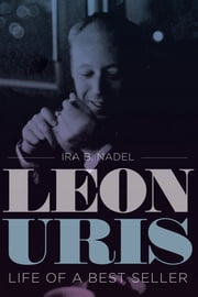 Leon Uris - Life of a Best Seller ebook by Ira B. Nadel