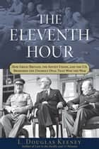 The Eleventh Hour - How Great Britain, the Soviet Union, and the U.S. Brokered the Unlikely Deal that Won the War ebook by L. Douglas Keeney