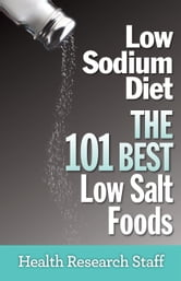 Low Sodium Diet: The 101 Best Low Salt Foods ebook by Health Research Staff