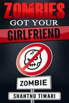 Zombies Got Your Girlfriend - I Hate Zombies, #3 ebook by Shantnu Tiwari