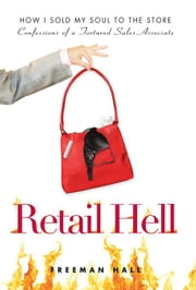 Retail Hell: How I Sold My Soul to the Store Confessions of a Tortured Sales Associate ebook by Hall, Freeman