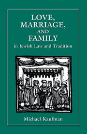Love, Marriage, and Family in Jewish Law and Tradition ebook by Michael Kaufman