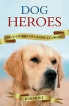 Dog Heroes: True Stories of Canine Courage ebook by Ben Holt
