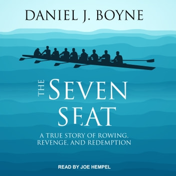 The Seven Seat - A True Story of Rowing, Revenge, and Redemption audiobook by Daniel J. Boyne