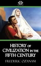 History of Civilization in the Fifth Century ebook by Frederic Ozanam
