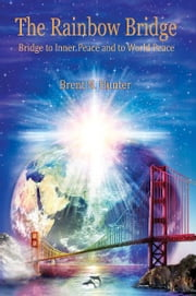 The Rainbow Bridge: Bridge to Inner Peace and to World Peace ebook by Brent N. Hunter