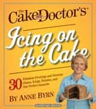 The Cake Mix Doctor's Icing On the Cake - 30 Fabulous Frostings and Glorious Glazes, Icings, Drizzles, and One Perfect Ganache: A Workman Short ebook by Anne Byrn