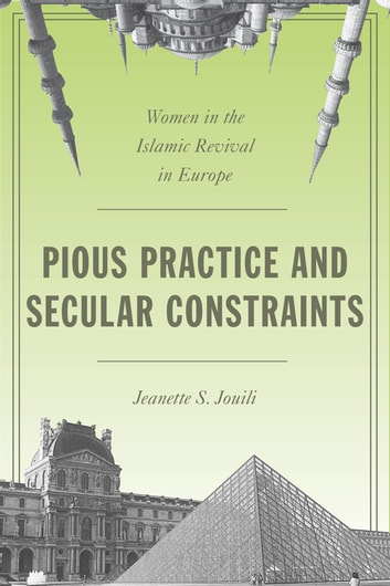 Pious Practice and Secular Constraints - Women in the Islamic Revival in Europe ebook by Jeanette S. Jouili