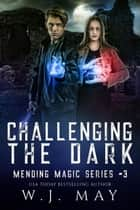 Challenging the Dark - Mending Magic Series, #3 ebook by W.J. May