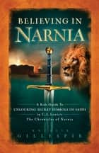 Believing in Narnia - A Kid's Guide to Unlocking the Secret Symbols of Faith in C.S. Lewis' The Chronicles of Narnia ebook by Natalie Nichols Gillespie
