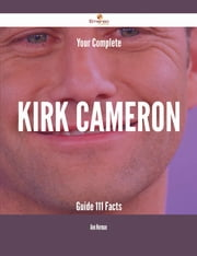 Your Complete Kirk Cameron Guide - 111 Facts ebook by Ann Norman