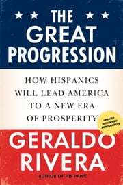 The Great Progression - How Hispanics Will Lead America to a New Era of Prosperity ebook by Geraldo Rivera,Geraldo Rivera