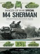 M4 Sherman - Rare Photographs from Wartime Archives Plus Specially Commissioned Colour Illustrations ebook by Pat Ware