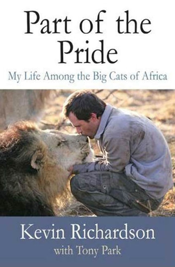 Part of the Pride - My Life Among the Big Cats of Africa ebook by Kevin Richardson,Tony Park