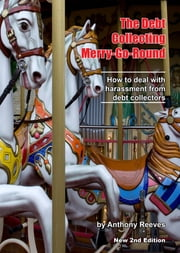 The Debt Collecting Merry-go-round - How to Deal With Harassment from Debt Collectors ebook by Anthony Reeves