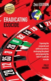 Eradicating Ecocide: Exposing the Corporate and Political Practices Destroying the Planet and Proposing the Laws to Eradicate Ecocide ebook by Higgins, Polly