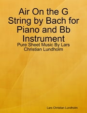 Air On the G String by Bach for Piano and Bb Instrument - Pure Sheet Music By Lars Christian Lundholm ebook by Lars Christian Lundholm
