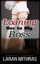 Loaning Her To My Boss ebook by Laran Mithras